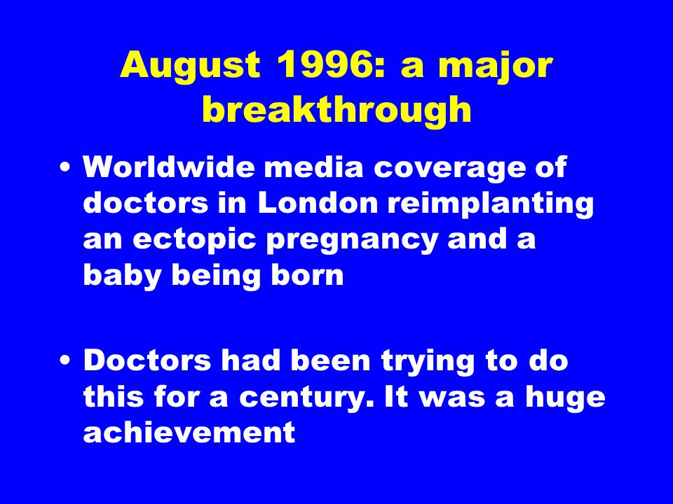August 1996: a major breakthrough Worldwide media coverage of doctors in London reimplanting an ectopic pregnancy and a baby being born Doctors had be