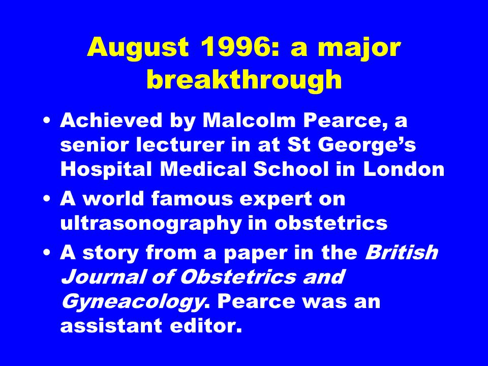 August 1996: a major breakthrough Achieved by Malcolm Pearce, a senior lecturer in at St George's Hospital Medical School in London A world famous expert on ultrasonography in obstetrics A story from a paper in the British Journal of Obstetrics and Gyneacology.