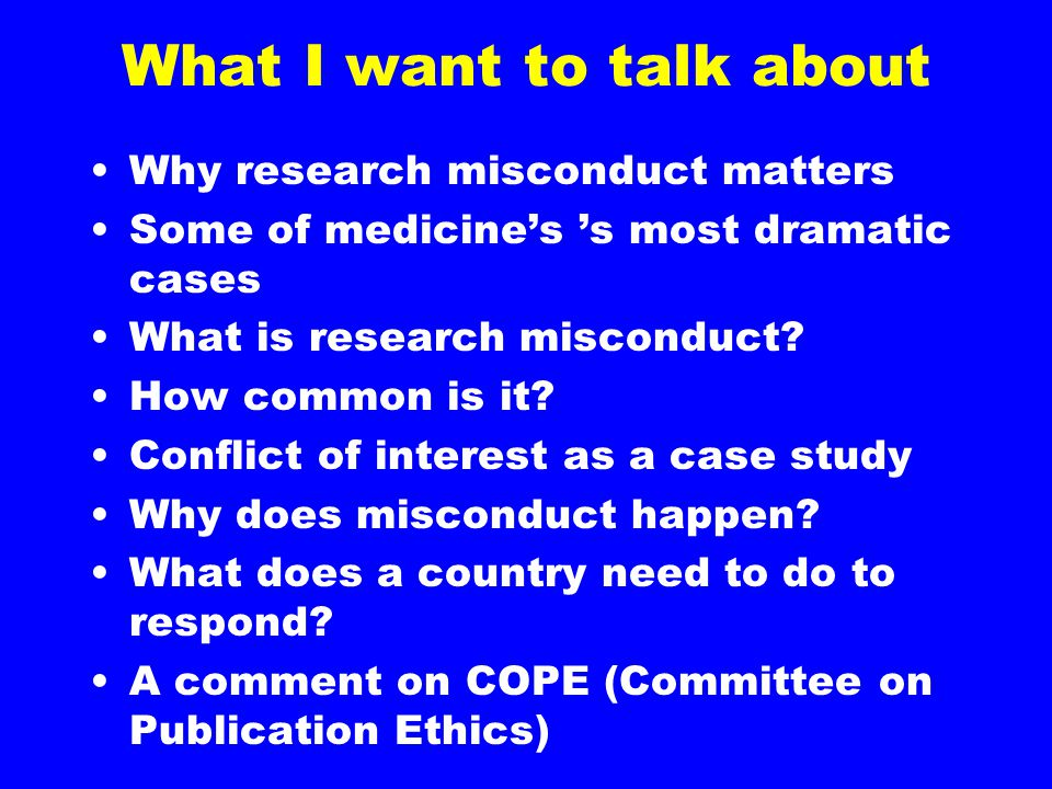 What I want to talk about Why research misconduct matters Some of medicine's 's most dramatic cases What is research misconduct.