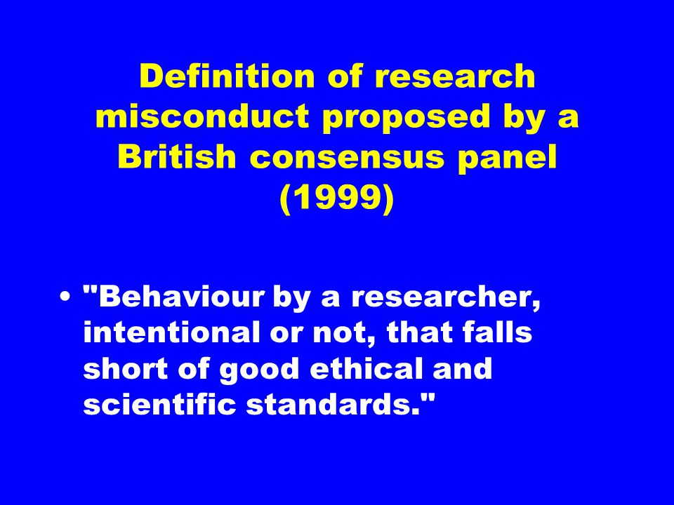 Definition of research misconduct proposed by a British consensus panel (1999) Behaviour by a researcher, intentional or not, that falls short of good ethical and scientific standards.
