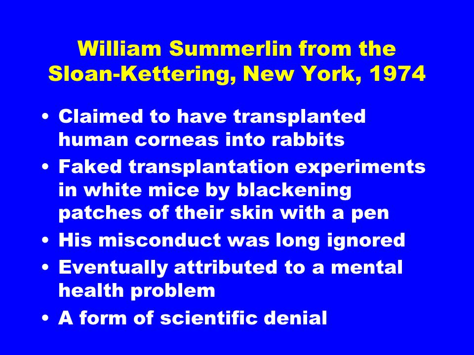 William Summerlin from the Sloan-Kettering, New York, 1974 Claimed to have transplanted human corneas into rabbits Faked transplantation experiments in white mice by blackening patches of their skin with a pen His misconduct was long ignored Eventually attributed to a mental health problem A form of scientific denial
