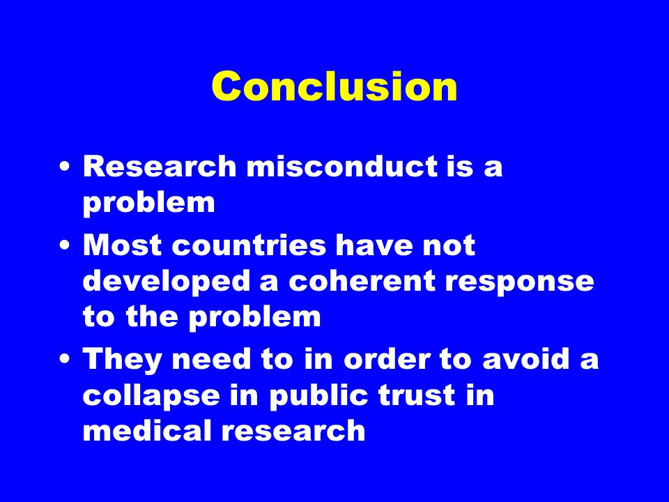 Conclusion Research misconduct is a problem Most countries have not developed a coherent response to the problem They need to in order to avoid a collapse in public trust in medical research