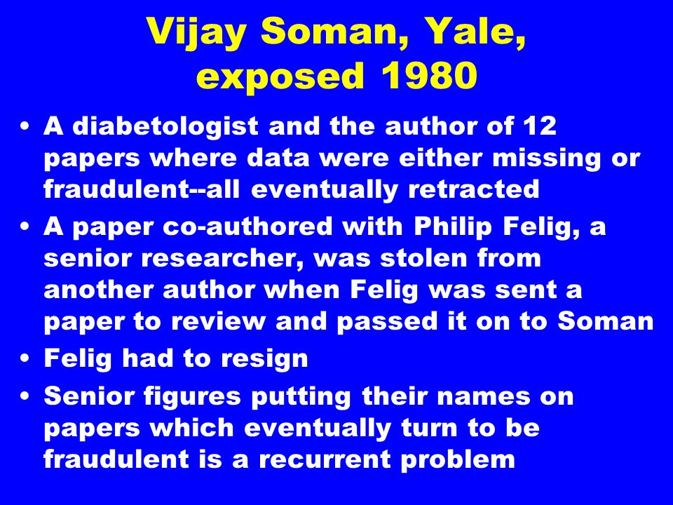 Vijay Soman, Yale, exposed 1980 A diabetologist and the author of 12 papers where data were either missing or fraudulent--all eventually retracted A paper co-authored with Philip Felig, a senior researcher, was stolen from another author when Felig was sent a paper to review and passed it on to Soman Felig had to resign Senior figures putting their names on papers which eventually turn to be fraudulent is a recurrent problem