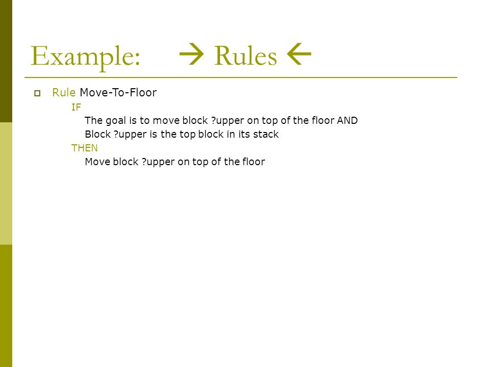 Example:  Rules  (defrule move-to-floor ?goal <- (goal (move ?block1)(on-top-of floor)) (block ?block1) (on-top-of (upper nothing)(lower ?block1)) ?stack <- (on-top-of (upper ?block1)(lower ?block2)) => (retract ?goal ?stack) (assert (on-top-of (upper ?block1)(lower floor)) (on-top-of (upper nothing)(lower ?block2)) ) (printout t ?block1 moved to floor. crlf) )  Rule Move-To-Floor IF The goal is to move block ?upper on top of the floor AND Block ?upper is the top block in its stack THEN Move block ?upper on top of the floor