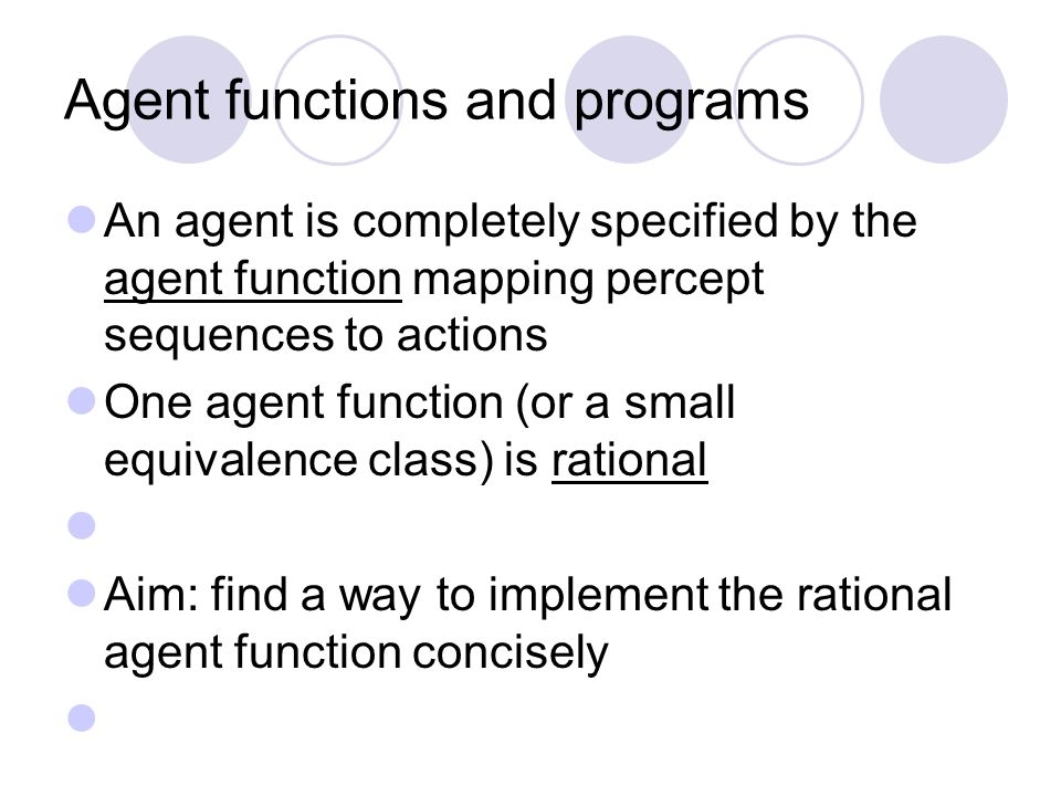 Agent functions and programs An agent is completely specified by the agent function mapping percept sequences to actions One agent function (or a small equivalence class) is rational Aim: find a way to implement the rational agent function concisely