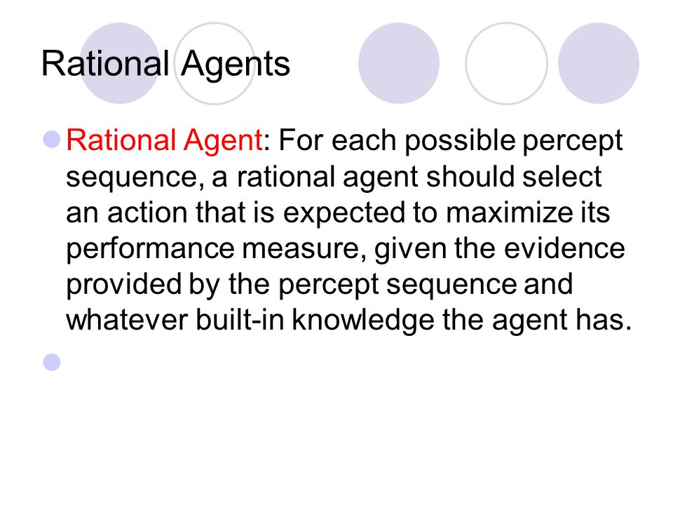Rational Agents Rational Agent: For each possible percept sequence, a rational agent should select an action that is expected to maximize its performance measure, given the evidence provided by the percept sequence and whatever built-in knowledge the agent has.