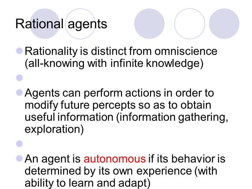 Rational agents Rationality is distinct from omniscience (all-knowing with infinite knowledge) Agents can perform actions in order to modify future percepts so as to obtain useful information (information gathering, exploration) An agent is autonomous if its behavior is determined by its own experience (with ability to learn and adapt)