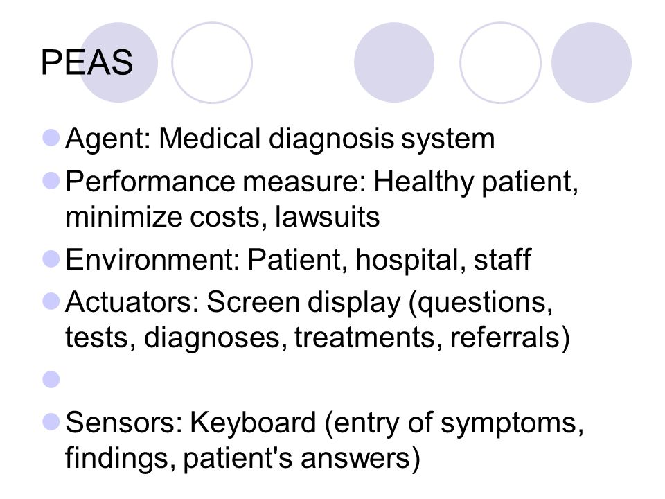 PEAS Agent: Medical diagnosis system Performance measure: Healthy patient, minimize costs, lawsuits Environment: Patient, hospital, staff Actuators: Screen display (questions, tests, diagnoses, treatments, referrals) Sensors: Keyboard (entry of symptoms, findings, patient s answers)
