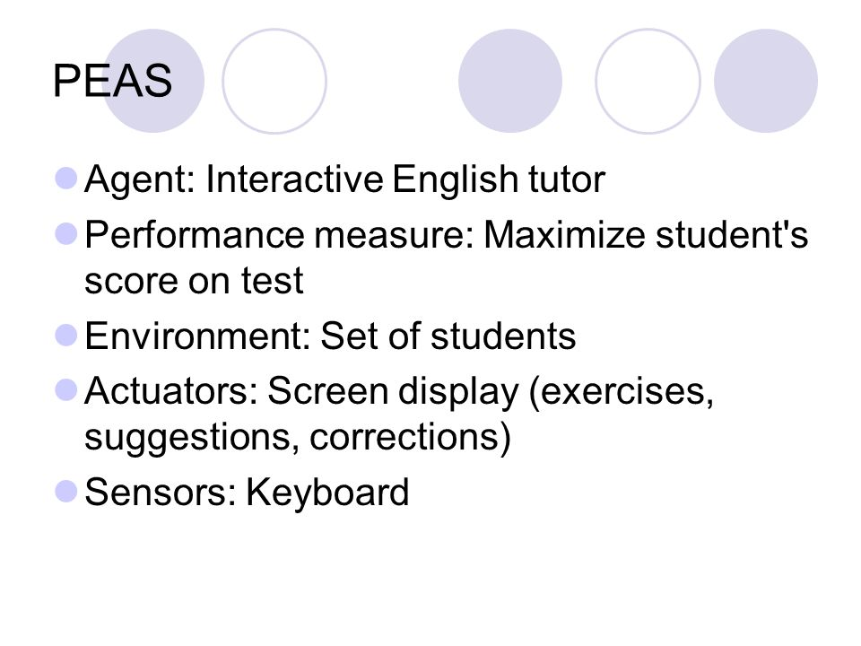 PEAS Agent: Interactive English tutor Performance measure: Maximize student s score on test Environment: Set of students Actuators: Screen display (exercises, suggestions, corrections) Sensors: Keyboard