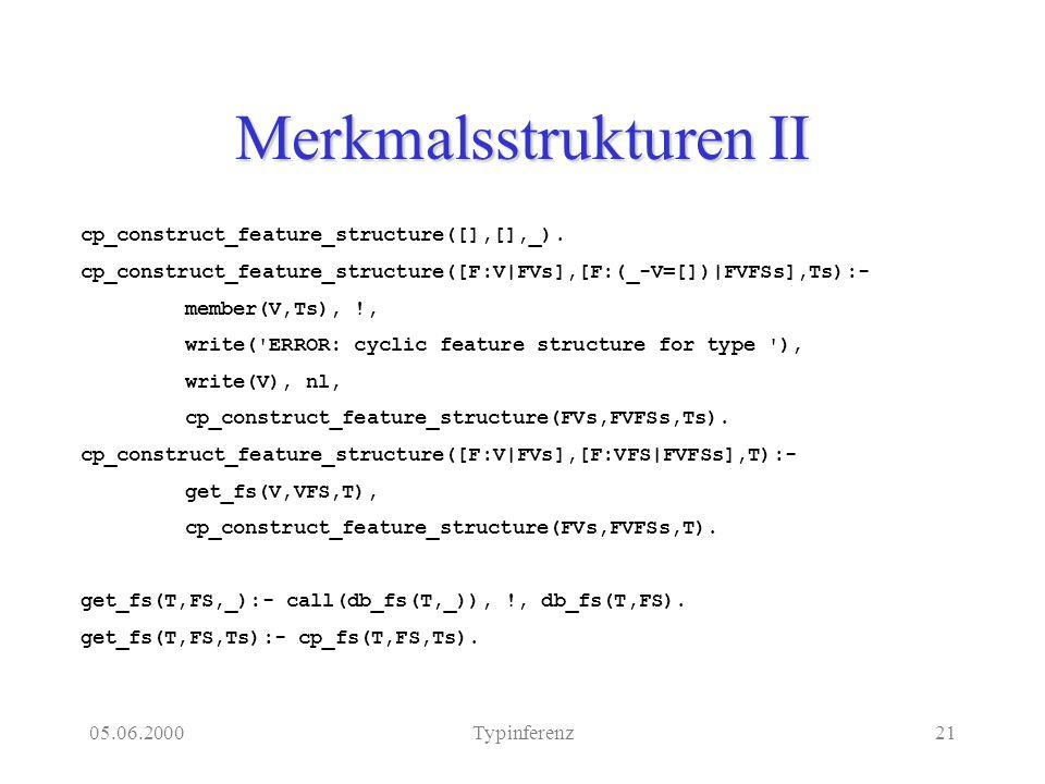 05.06.2000Typinferenz21 Merkmalsstrukturen II cp_construct_feature_structure([],[],_). cp_construct_feature_structure([F:V|FVs],[F:(_-V=[])|FVFSs],Ts)