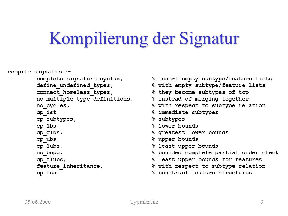 05.06.2000Typinferenz3 Kompilierung der Signatur compile_signature:- complete_signature_syntax,% insert empty subtype/feature lists define_undefined_types,% with empty subtype/feature lists connect_homeless_types,% they become subtypes of top no_multiple_type_definitions,% instead of merging together no_cycles,% with respect to subtype relation cp_ist,% immediate subtypes cp_subtypes,% subtypes cp_lbs,% lower bounds cp_glbs,% greatest lower bounds cp_ubs,% upper bounds cp_lubs,% least upper bounds no_bcpo,% bounded complete partial order check cp_flubs,% least upper bounds for features feature_inheritance,% with respect to subtype relation cp_fss.% construct feature structures