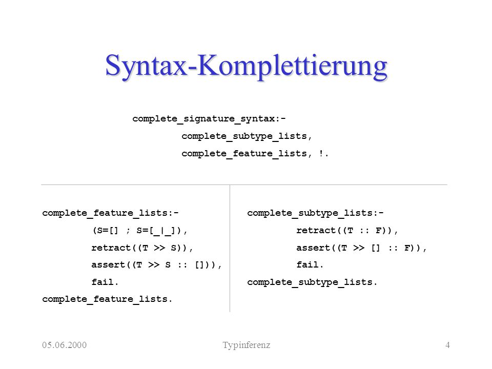 05.06.2000Typinferenz4 Syntax-Komplettierung complete_signature_syntax:- complete_subtype_lists, complete_feature_lists, !.