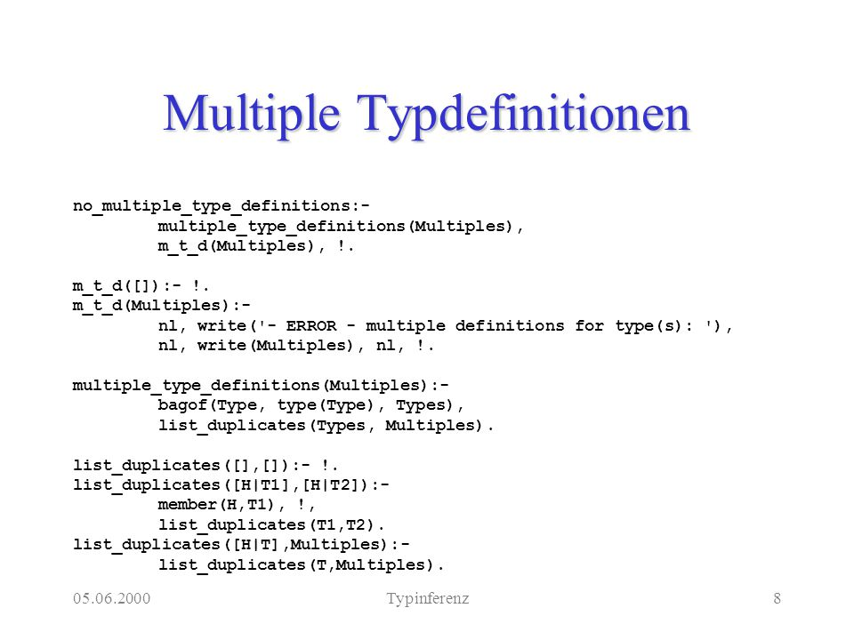 05.06.2000Typinferenz8 Multiple Typdefinitionen no_multiple_type_definitions:- multiple_type_definitions(Multiples), m_t_d(Multiples), !.