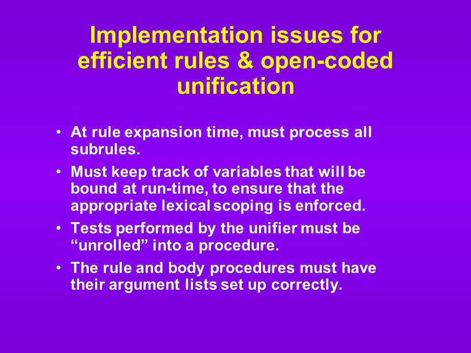 Implementation issues for efficient rules & open-coded unification At rule expansion time, must process all subrules.