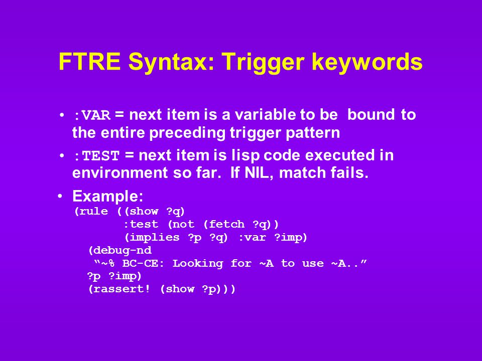 FTRE Syntax: Trigger keywords :VAR = next item is a variable to be bound to the entire preceding trigger pattern :TEST = next item is lisp code executed in environment so far.