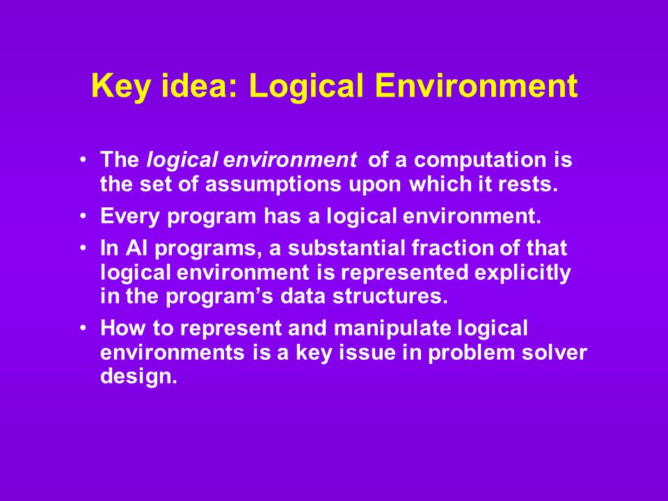 Key idea: Logical Environment The logical environment of a computation is the set of assumptions upon which it rests.