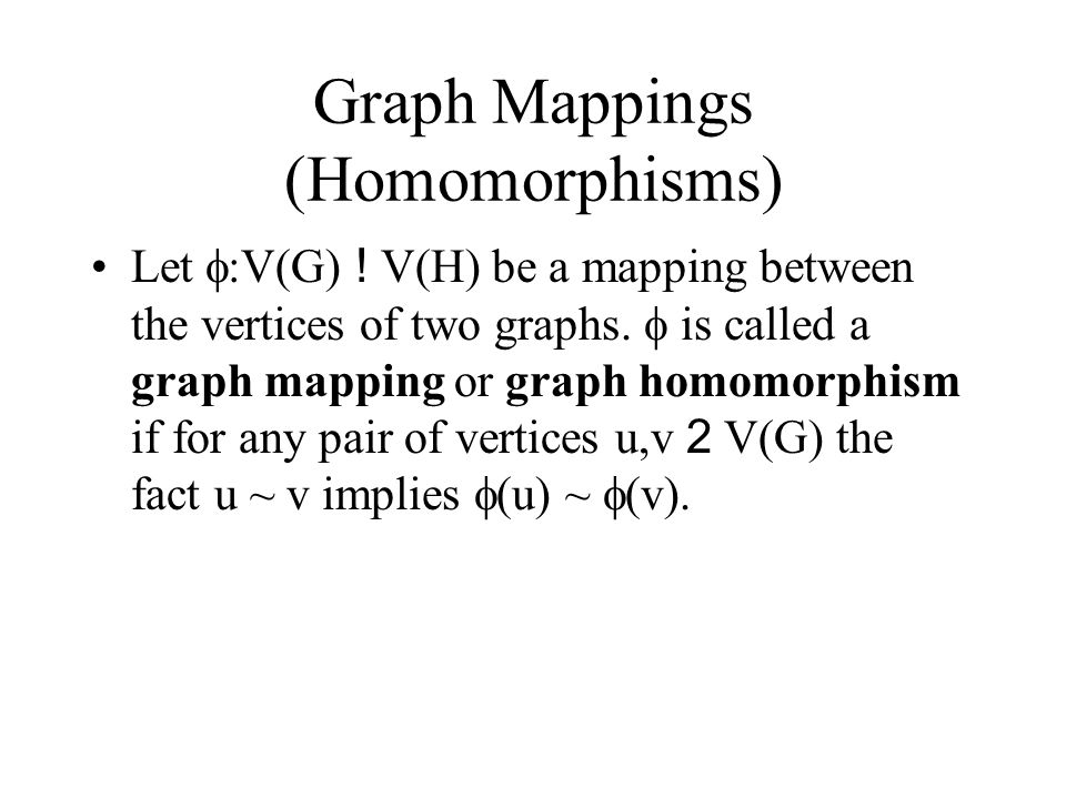 Graph Mappings (Homomorphisms) Let  :V(G) ! V(H) be a mapping between the vertices of two graphs.  is called a graph mapping or graph homomorphism i
