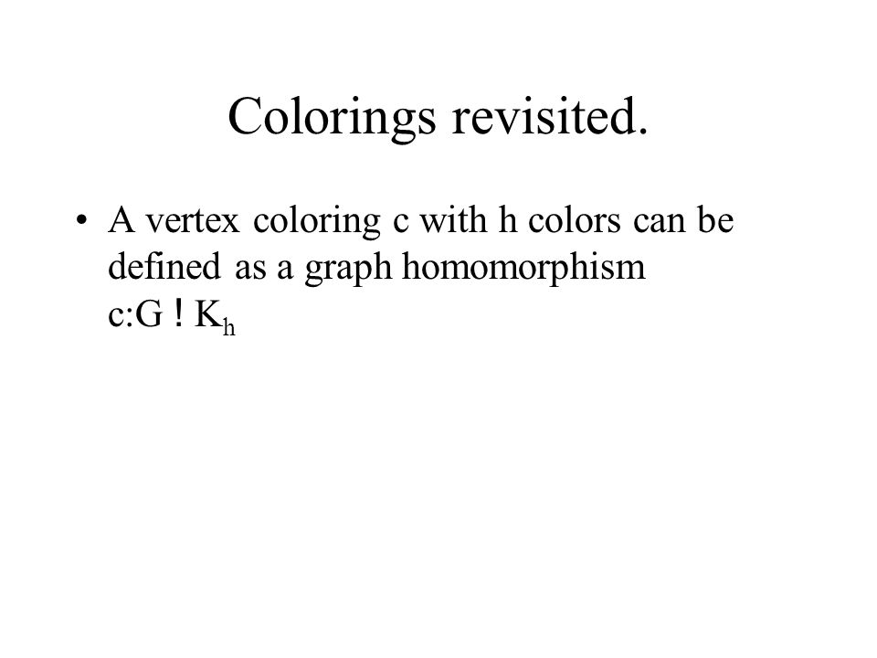 Colorings revisited. A vertex coloring c with h colors can be defined as a graph homomorphism c:G ! K h