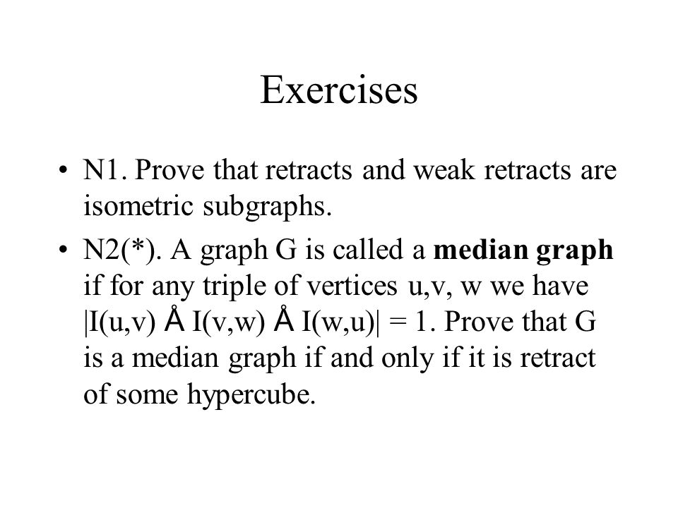 Exercises N1. Prove that retracts and weak retracts are isometric subgraphs. N2(*). A graph G is called a median graph if for any triple of vertices u