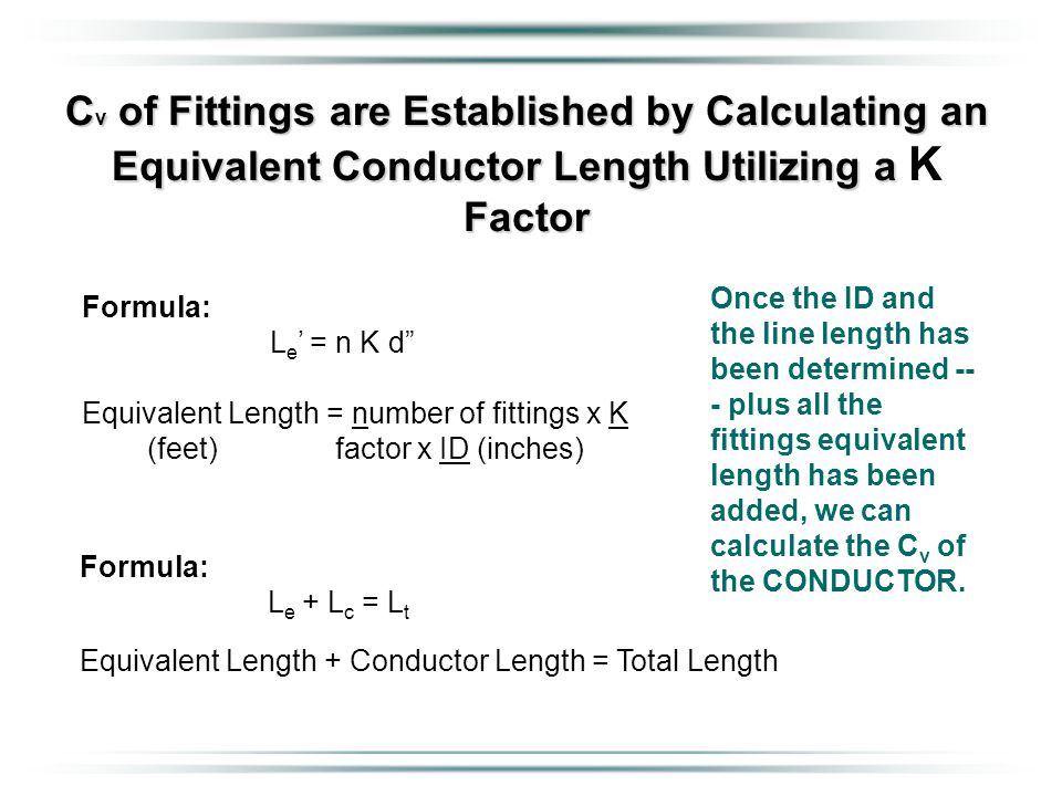 C v of Fittings are Established by Calculating an Equivalent Conductor Length Utilizing a Factor C v of Fittings are Established by Calculating an Equivalent Conductor Length Utilizing a K Factor Once the ID and the line length has been determined -- - plus all the fittings equivalent length has been added, we can calculate the C v of the CONDUCTOR.