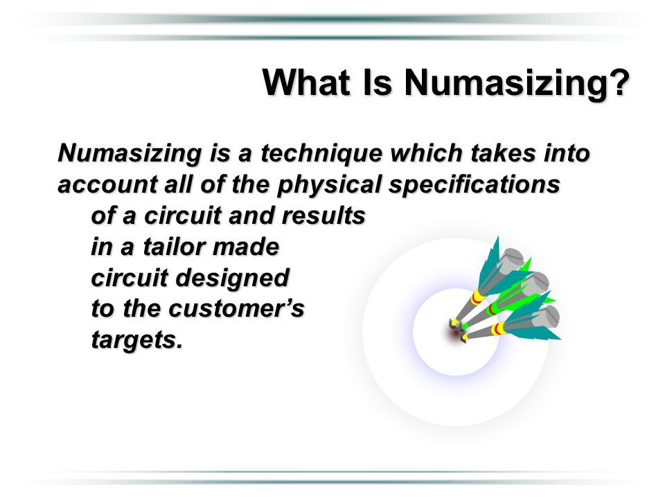 Numasizing is a technique which takes into account all of the physical specifications of a circuit and results in a tailor made circuit designed to th