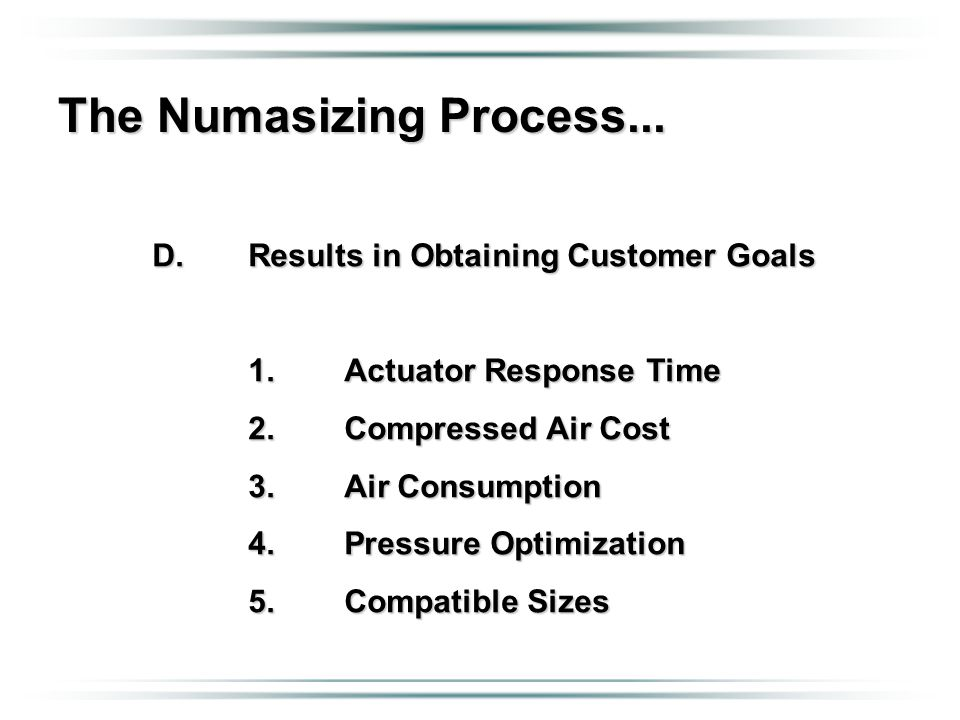 The Numasizing Process... D.Results in Obtaining Customer Goals 1.Actuator Response Time 2.Compressed Air Cost 3.Air Consumption 4.Pressure Optimizati