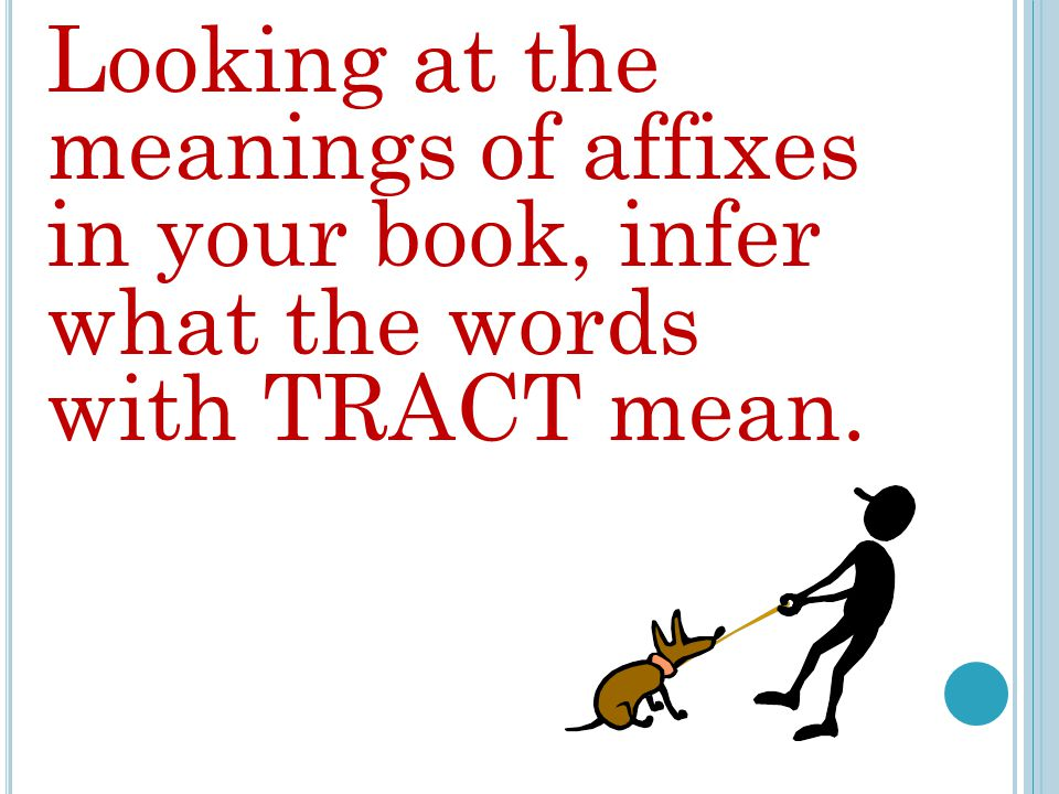 Looking at the meanings of affixes in your book, infer what the words with TRACT mean.