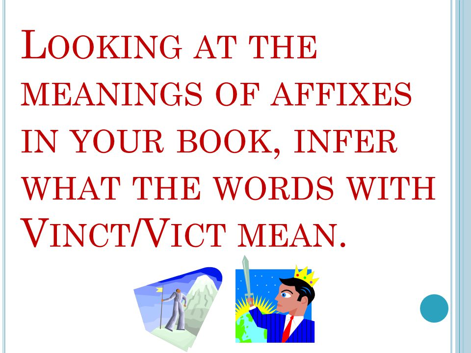 L OOKING AT THE MEANINGS OF AFFIXES IN YOUR BOOK, INFER WHAT THE WORDS WITH V INCT /V ICT MEAN.