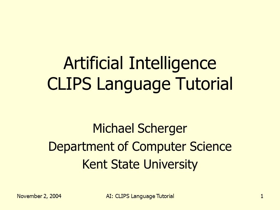 November 2, 2004AI: CLIPS Language Tutorial1 Artificial Intelligence CLIPS Language Tutorial Michael Scherger Department of Computer Science Kent State University