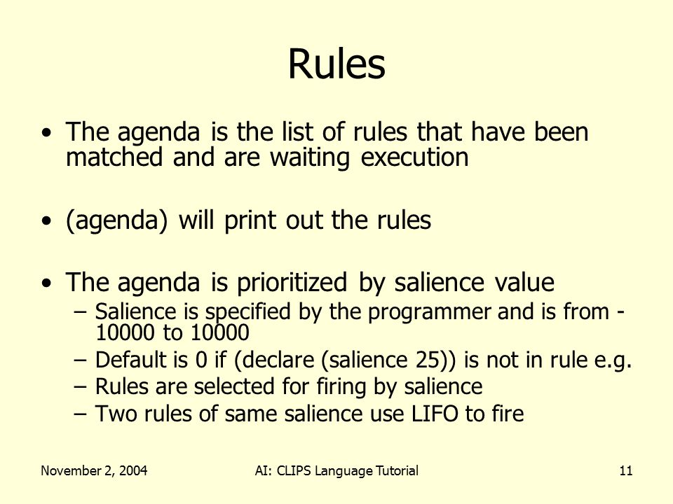 November 2, 2004AI: CLIPS Language Tutorial11 Rules The agenda is the list of rules that have been matched and are waiting execution (agenda) will print out the rules The agenda is prioritized by salience value –Salience is specified by the programmer and is from - 10000 to 10000 –Default is 0 if (declare (salience 25)) is not in rule e.g.