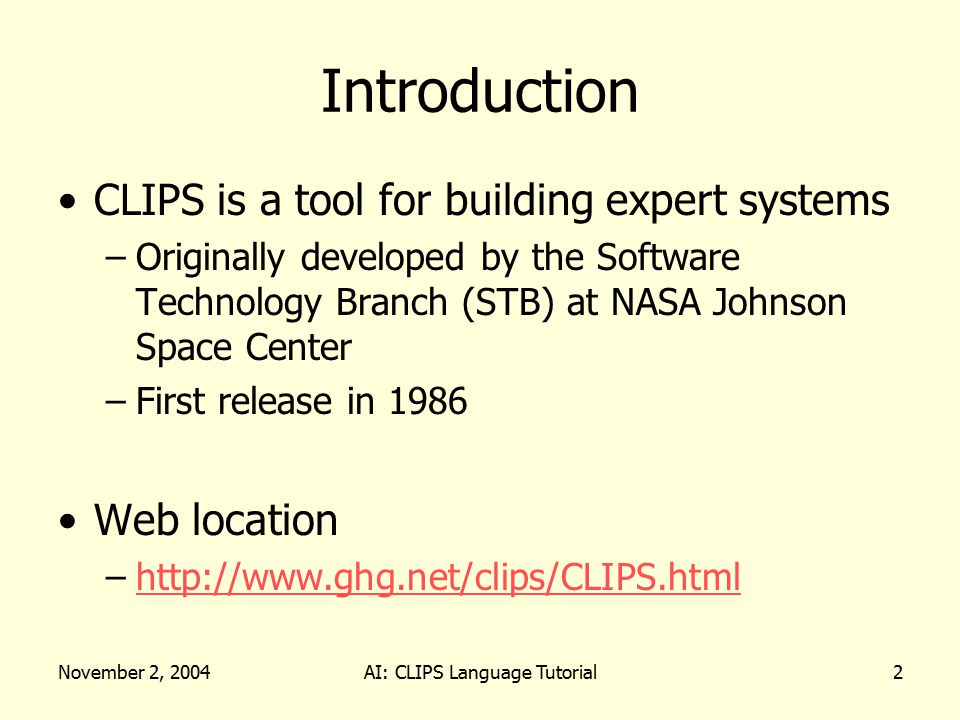 November 2, 2004AI: CLIPS Language Tutorial2 Introduction CLIPS is a tool for building expert systems –Originally developed by the Software Technology Branch (STB) at NASA Johnson Space Center –First release in 1986 Web location –http://www.ghg.net/clips/CLIPS.htmlhttp://www.ghg.net/clips/CLIPS.html