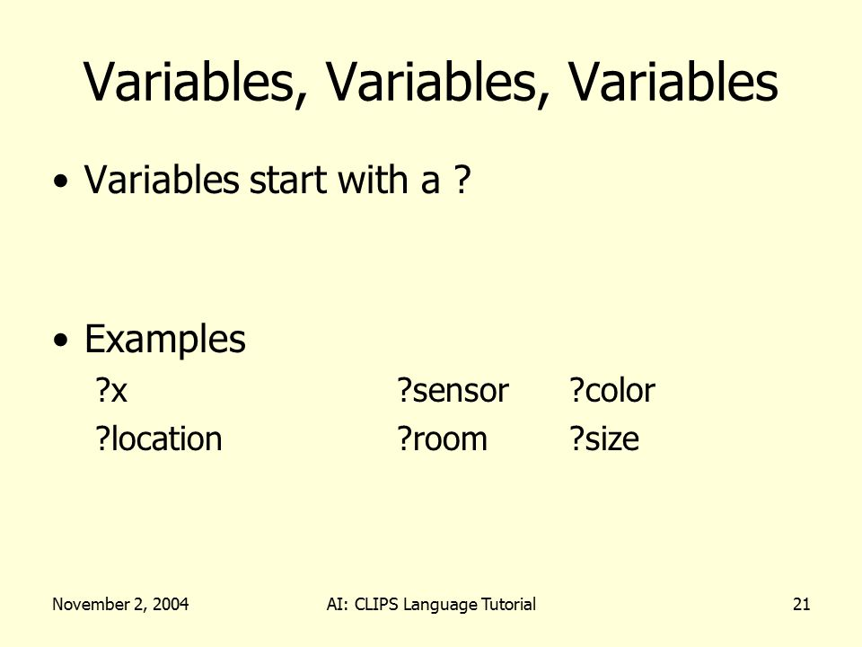 November 2, 2004AI: CLIPS Language Tutorial21 Variables, Variables, Variables Variables start with a .