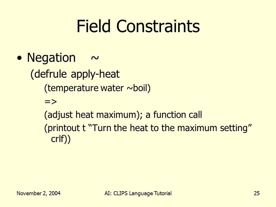 November 2, 2004AI: CLIPS Language Tutorial25 Field Constraints Negation ~ (defrule apply-heat (temperature water ~boil) => (adjust heat maximum); a function call (printout t Turn the heat to the maximum setting crlf))