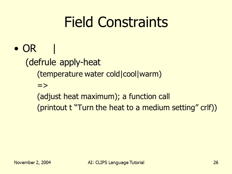 November 2, 2004AI: CLIPS Language Tutorial26 Field Constraints OR | (defrule apply-heat (temperature water cold|cool|warm) => (adjust heat maximum);