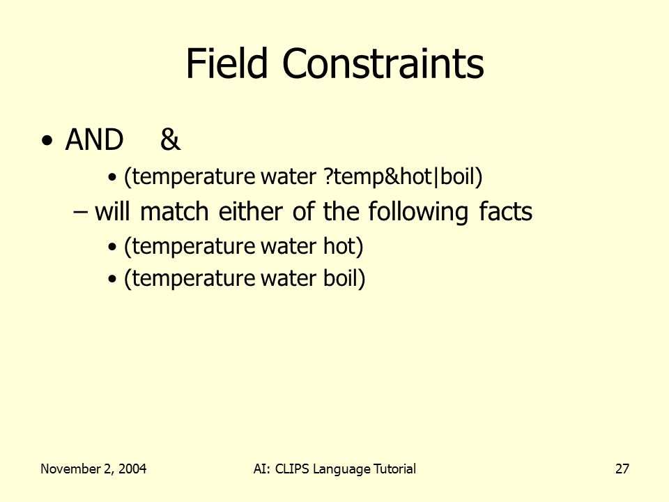 November 2, 2004AI: CLIPS Language Tutorial27 Field Constraints AND & (temperature water temp&hot|boil) –will match either of the following facts (temperature water hot) (temperature water boil)