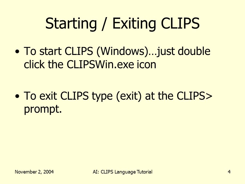 November 2, 2004AI: CLIPS Language Tutorial4 Starting / Exiting CLIPS To start CLIPS (Windows)…just double click the CLIPSWin.exe icon To exit CLIPS type (exit) at the CLIPS> prompt.