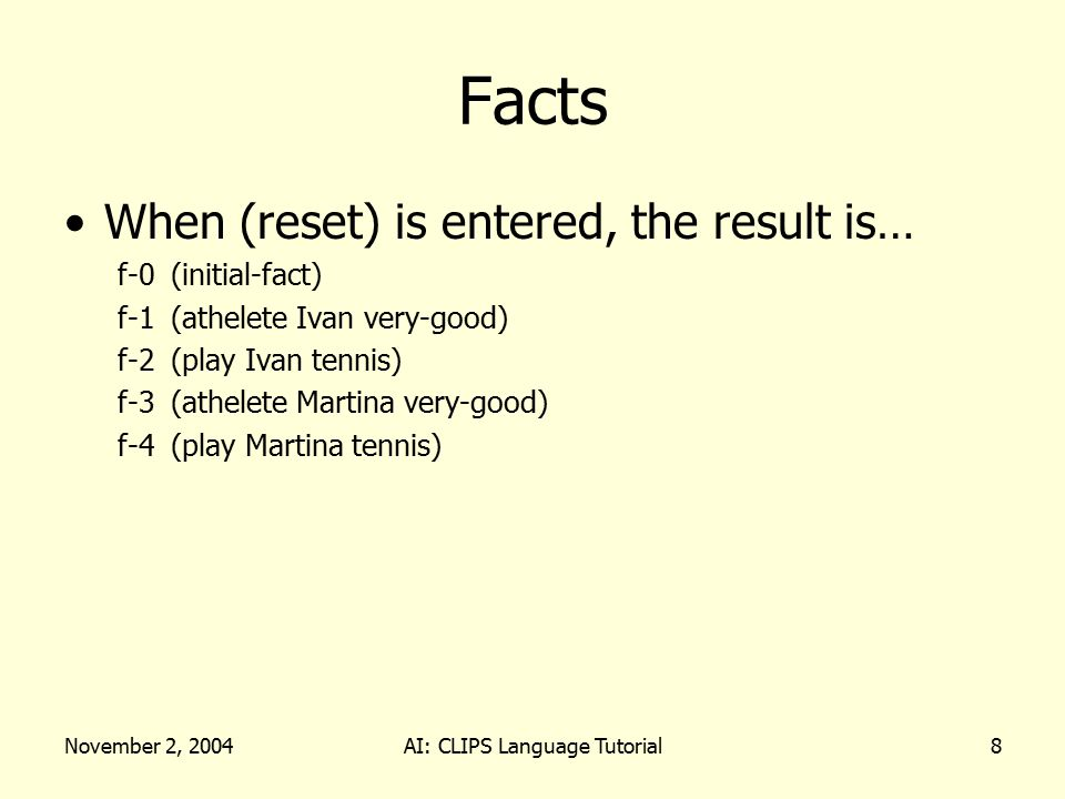 November 2, 2004AI: CLIPS Language Tutorial8 Facts When (reset) is entered, the result is… f-0(initial-fact) f-1(athelete Ivan very-good) f-2(play Iva