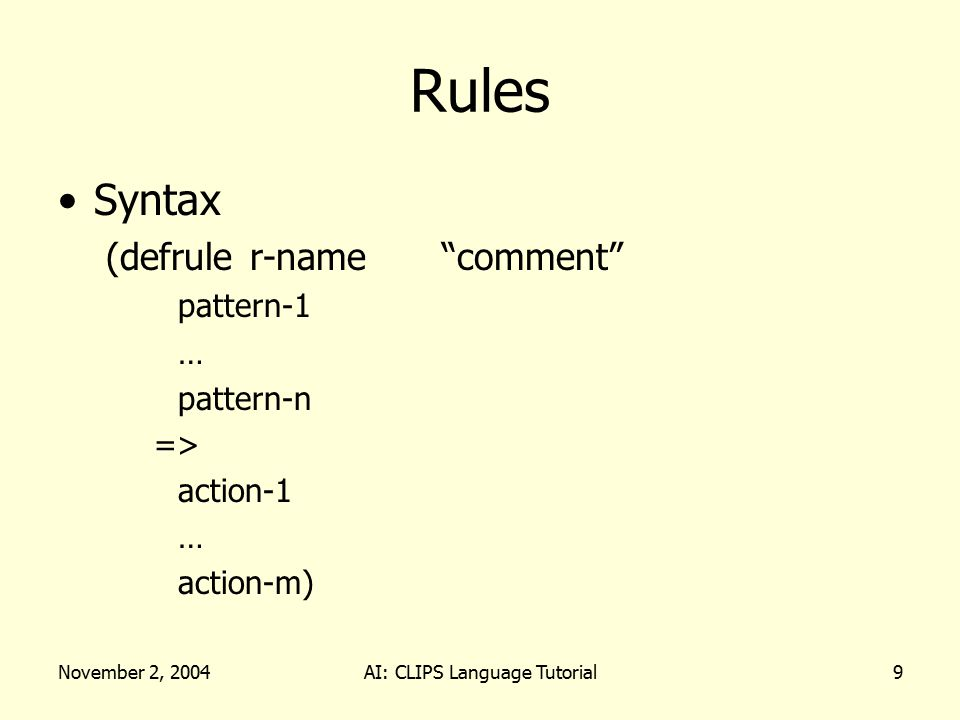 November 2, 2004AI: CLIPS Language Tutorial9 Rules Syntax (defruler-name comment pattern-1 … pattern-n => action-1 … action-m)