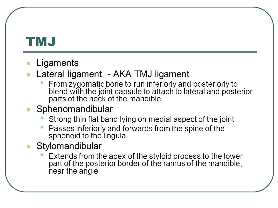TMJ Ligaments Lateral ligament - AKA TMJ ligament From zygomatic bone to run inferiorly and posteriorly to blend with the joint capsule to attach to l