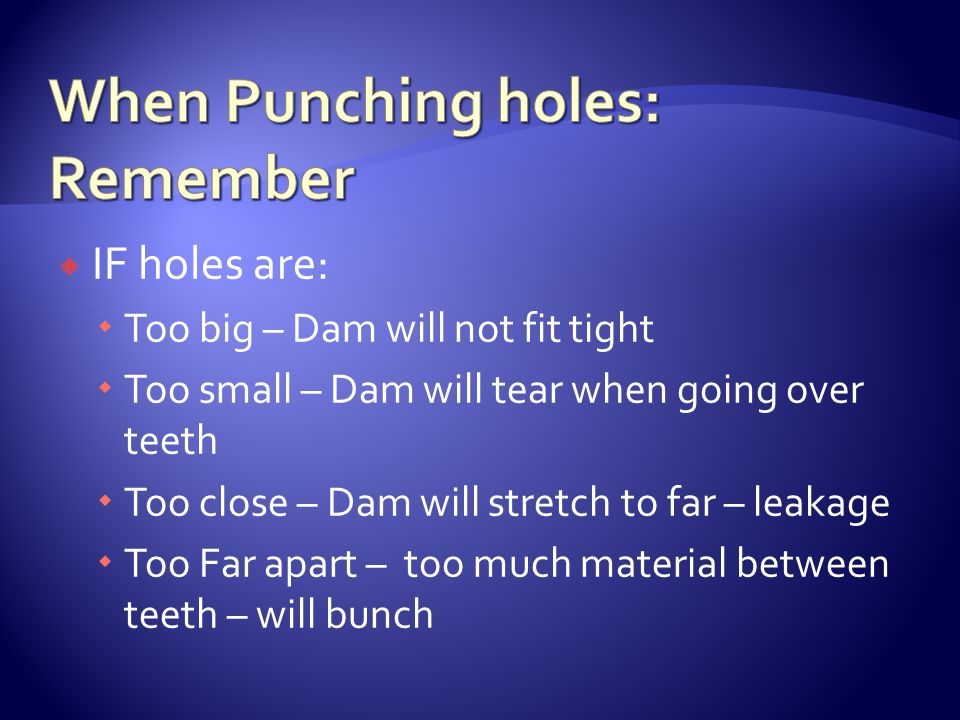  IF holes are:  Too big – Dam will not fit tight  Too small – Dam will tear when going over teeth  Too close – Dam will stretch to far – leakage  Too Far apart – too much material between teeth – will bunch