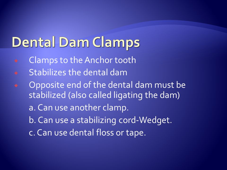  Clamps to the Anchor tooth  Stabilizes the dental dam  Opposite end of the dental dam must be stabilized (also called ligating the dam) a.