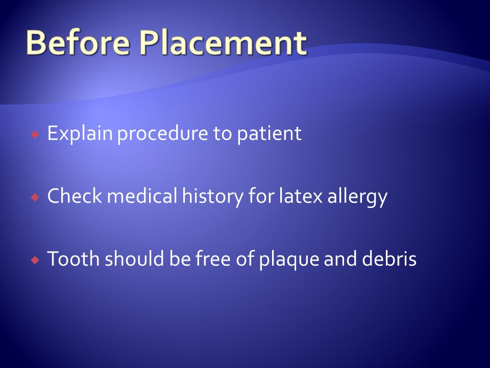  Explain procedure to patient  Check medical history for latex allergy  Tooth should be free of plaque and debris