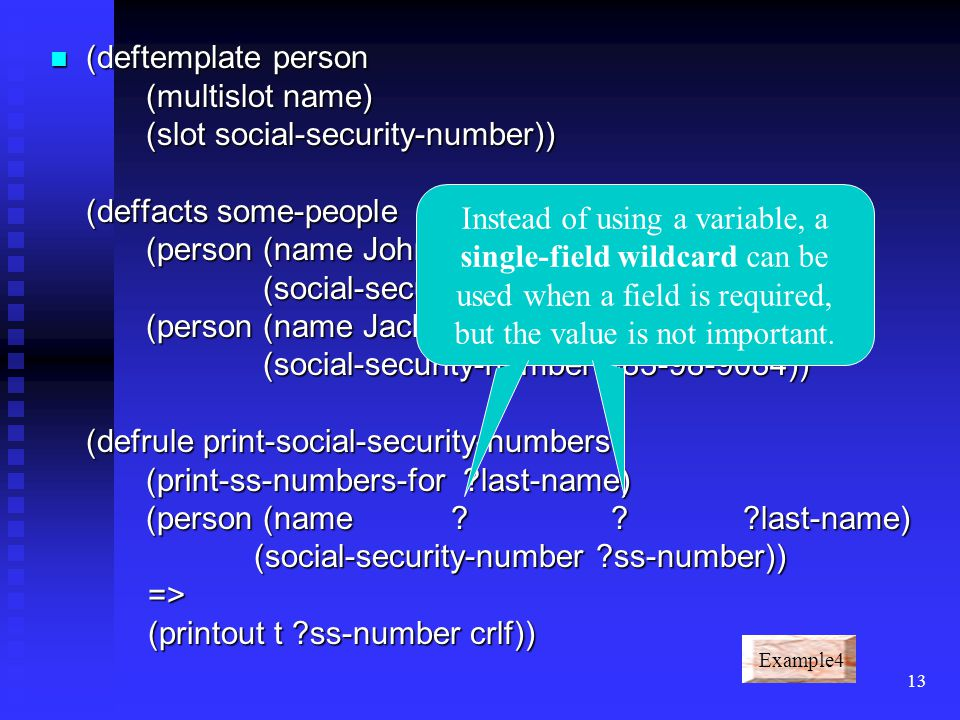 12 (deftemplate person (multislot name) (slot social-security-number)) (deffacts some-people (person (name John Q. Public) (social-security-number 483