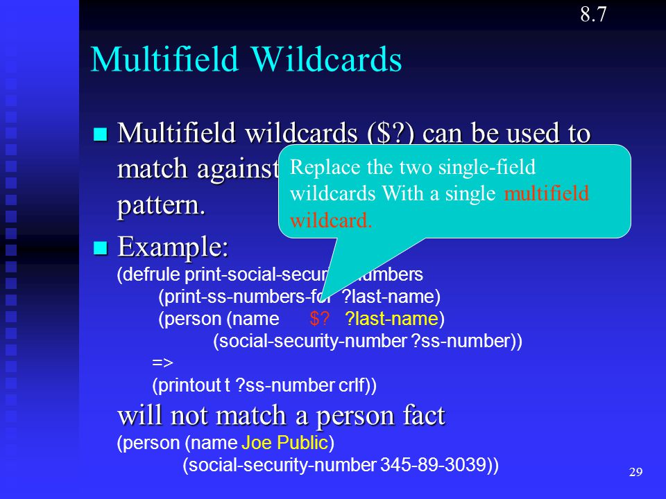 28 Multifield Wildcards Multifield wildcards ($?) can be used to match against zero or more fields of a pattern.