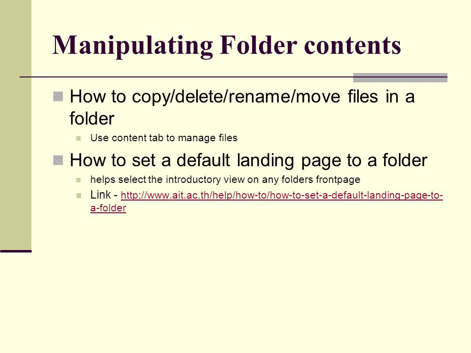 Manipulating Folder contents How to copy/delete/rename/move files in a folder Use content tab to manage files How to set a default landing page to a f