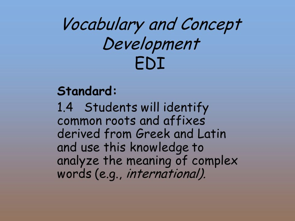 Vocabulary and Concept Development EDI Standard: 1.4 Students will identify common roots and affixes derived from Greek and Latin and use this knowled