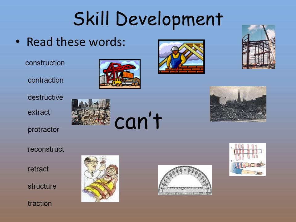Skill Development Read these words: construction contraction extract destructive protractor reconstruct retract traction structure can't