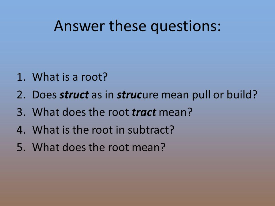 Answer these questions: 1.What is a root? 2.Does struct as in strucure mean pull or build? 3.What does the root tract mean? 4.What is the root in subt