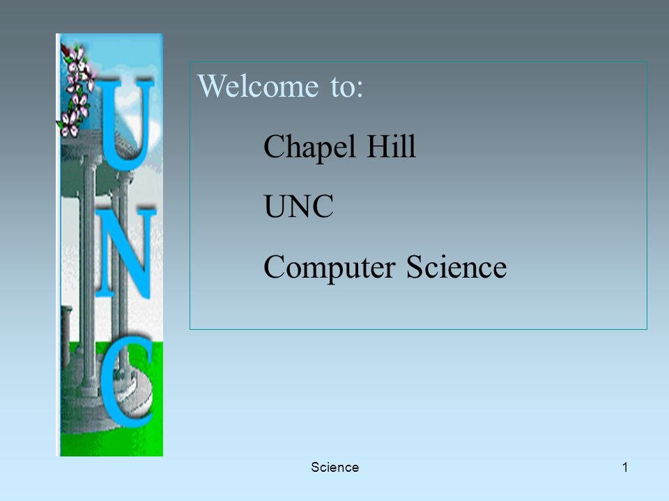 Science1 Welcome to: Chapel Hill UNC Computer Science