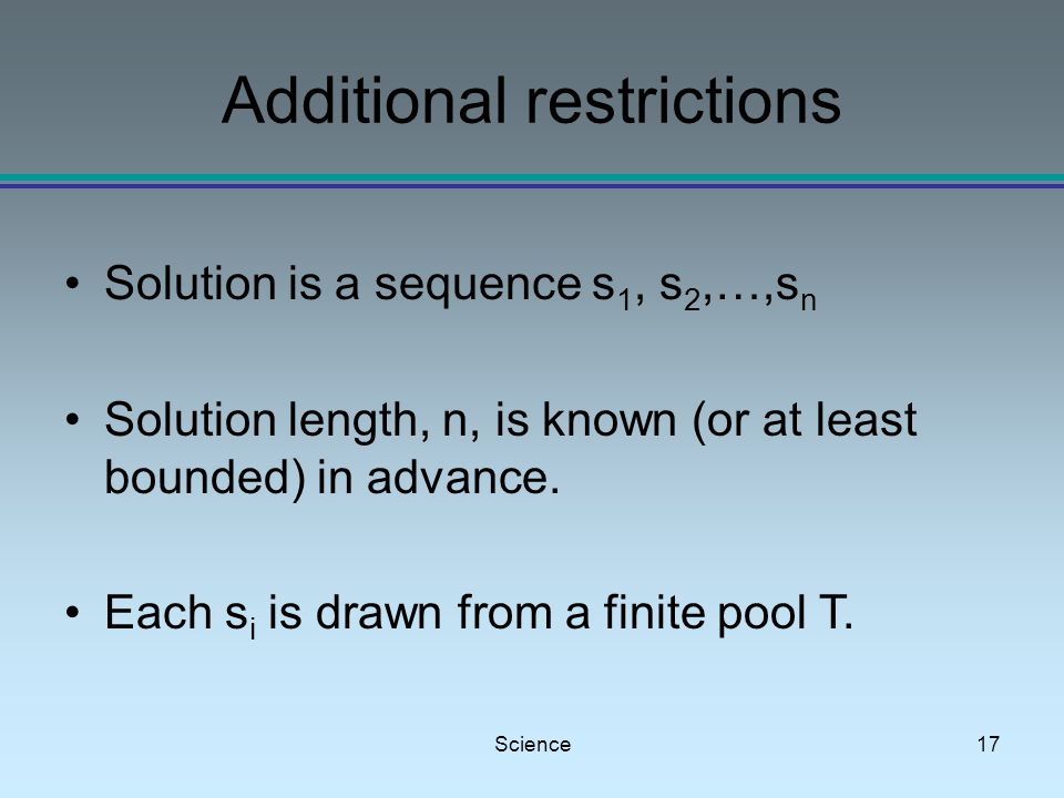 Science17 Additional restrictions Solution is a sequence s 1, s 2,…,s n Solution length, n, is known (or at least bounded) in advance.